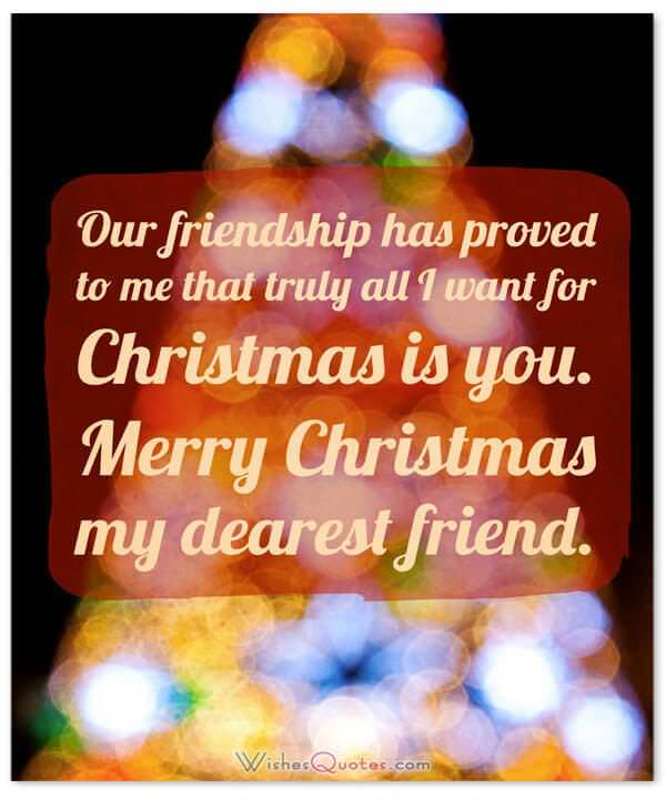 Christmas Wishes: Our friendship has proved to me that truly all I want for Christmas is you. Merry Christmas my dearest friend.