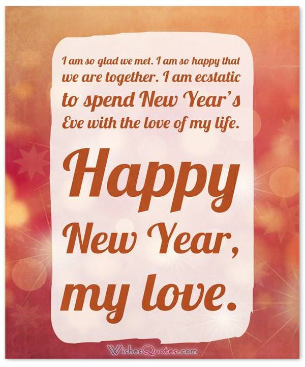 Happy New Year Wishes for Him: I am so glad we met. I am so happy that we are together. I am ecstatic to spend New Year's Eve with the love of my life. Happy New Year, my love.