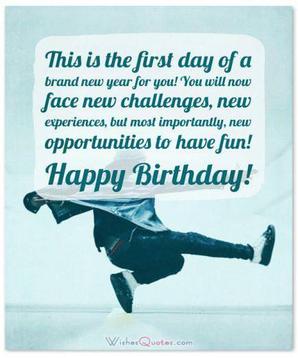 Birthday Wishes for Teenagers: This is the first day of a brand new year for you! You will now face new challenges, new experiences, but most importantly, new opportunities to have fun! Happy Birthday!