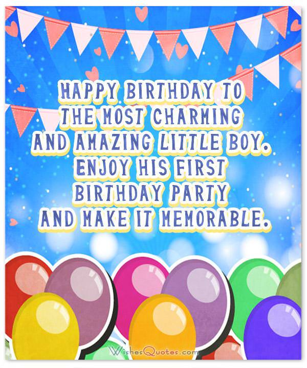 Birthday Wishes for Baby Boy. Happy birthday to the most charming and amazing little boy. Enjoy his first birthday party and make it memorable.