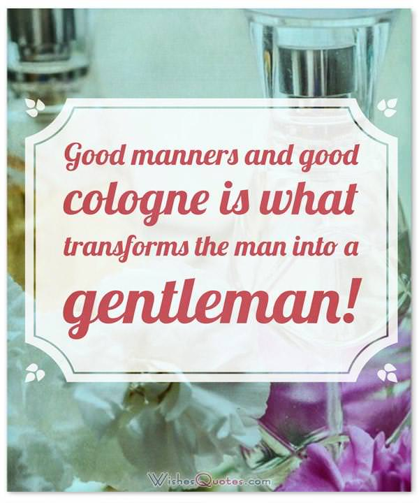 Perfume Sayings and Perfume Quotes: Good manners and good cologne is what transforms the man into a gentleman! By Tom Ford