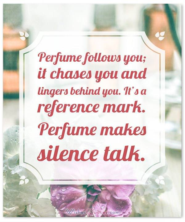 Perfume Sayings and Perfume Quotes: Perfume follows you; it chases you and lingers behind you. It's a reference mark. Perfume makes silence talk. By Sonia Rykiel