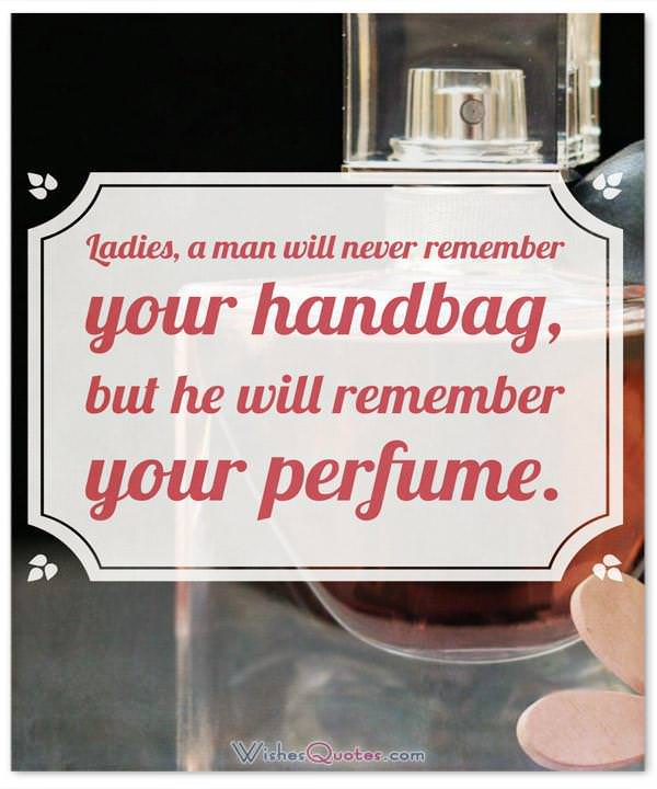 Perfume Sayings and Perfume Quotes: Ladies, a man will never remember your handbag, but he will remember your perfume. By Olivier CREED