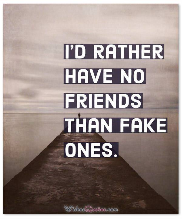 Rather Have No Friends Than Fake Ones