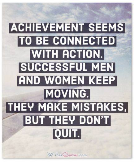 Achievement seems to be connected with action. Successful men and women keep moving. They make mistakes, but they don't quit. By Conrad Hilton.