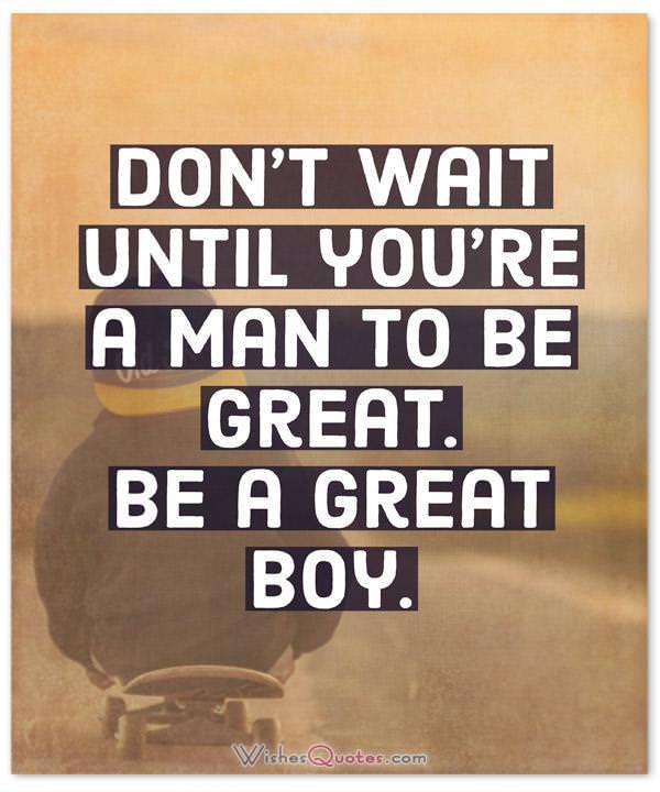 Don't wait until you're a man to be great. Be a great boy.