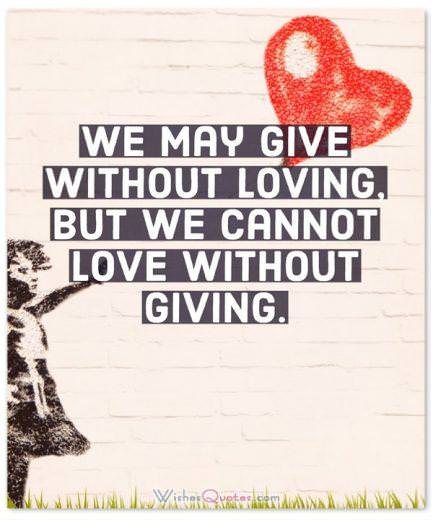 We may give without loving, but we cannot love without giving.
