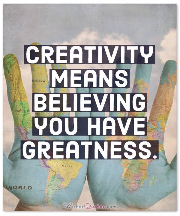 Creativity means believing you have greatness.