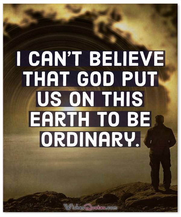 I can't believe that God put us on this earth to be ordinary.