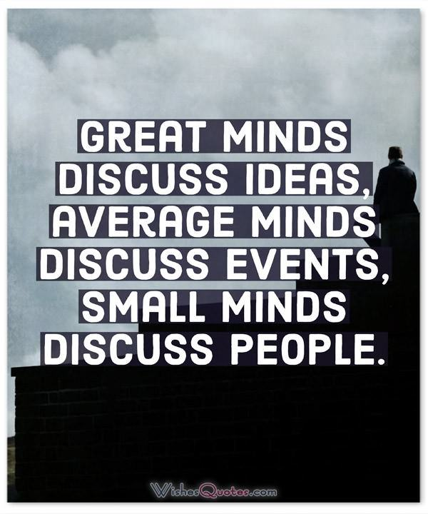 Great minds discuss ideas, average minds discuss events, small minds discuss people.