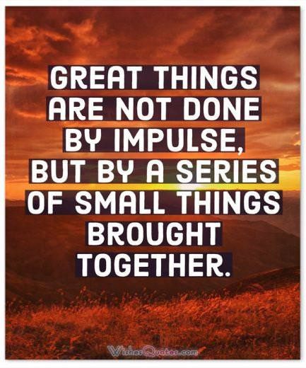 Great things are not done by impulse, but by a series of small things brought together. By Vincent Van Gogh.
