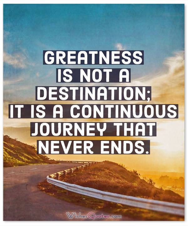 Greatness is not a destination; it is a continuous journey that never ends.