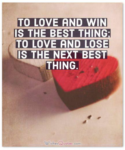 To love and win is the best thing; to love and lose is the next best thing.