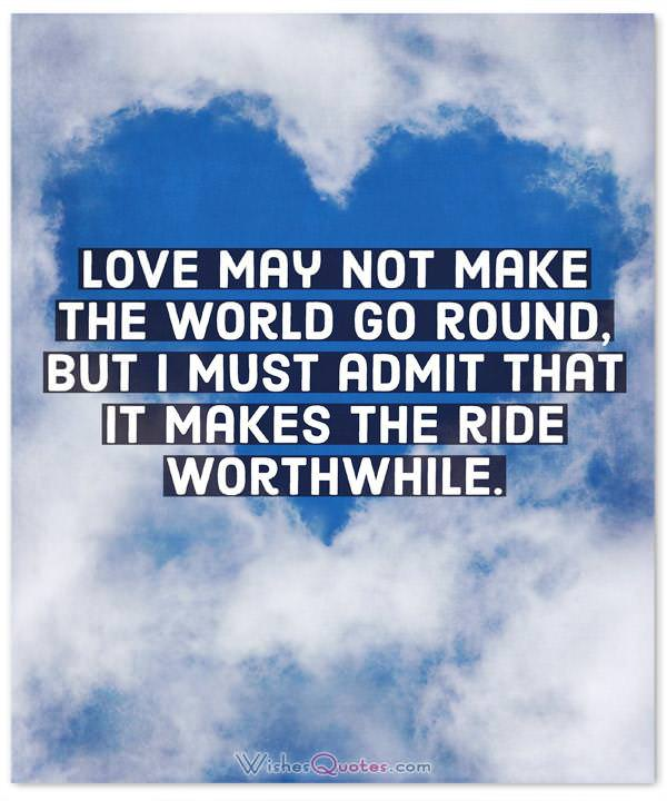 Love may not make the world go round, but I must admit that it makes the ride worthwhile.