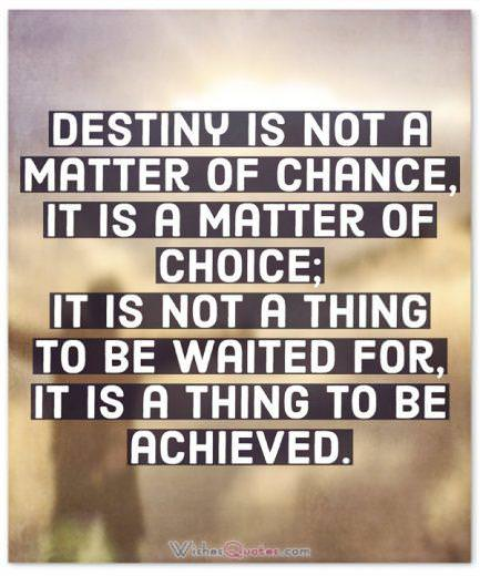 Destiny is not a matter of chance, it is a matter of choice; it is not a thing to be waited for, it is a thing to be achieved. By William Jennings Bryan.