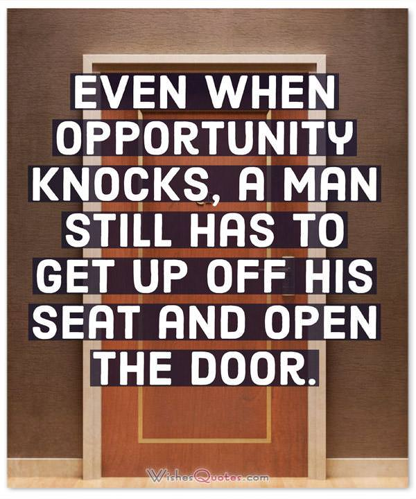 Even when opportunity knocks, a man still has to get up off his seat and open the door.