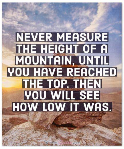 Never measure the height of a mountain, until you have reached the top. Then you will see how low it was. By Dag Hammarskjold.
