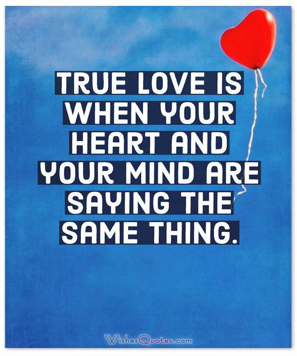 True love is when your heart and your mind are saying the same thing.