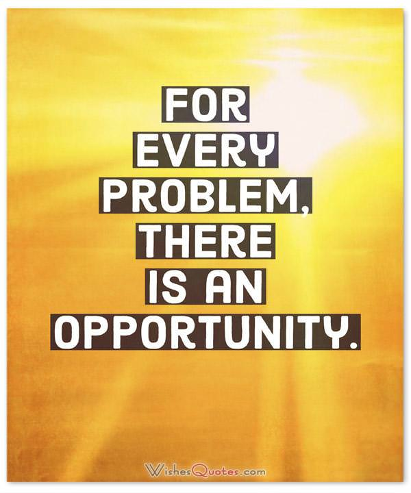 For every problem, there is an opportunity.