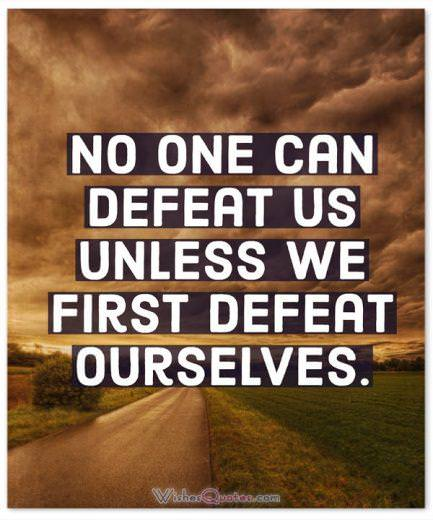 Strength Quotes: No one can defeat us unless we first defeat ourselves.