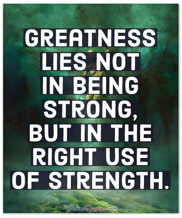 Strength Quotes: Greatness lies not in being strong, but in the right use of strength.