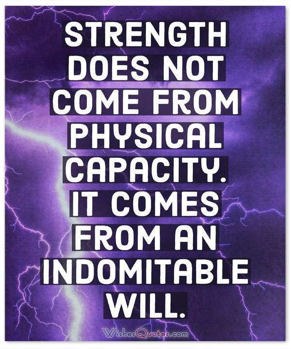 Strength Quotes: Strength does not come from physical capacity. It comes from an indomitable will.
