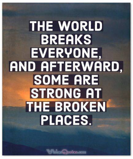 Strength Quotes: The world breaks everyone, and afterward, some are strong at the broken places.