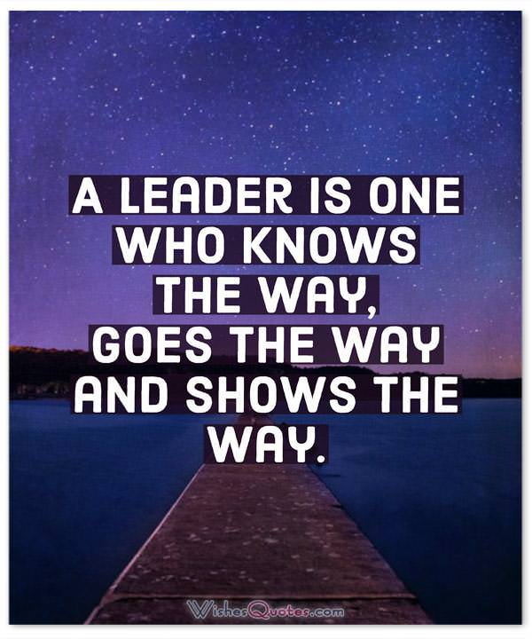 Leadership Quotes: A leader is one who knows the way, goes the way and shows the way.