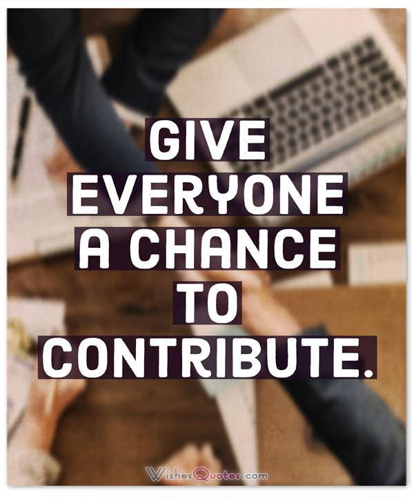 Leadership Quotes: Give everyone a chance to contribute.
