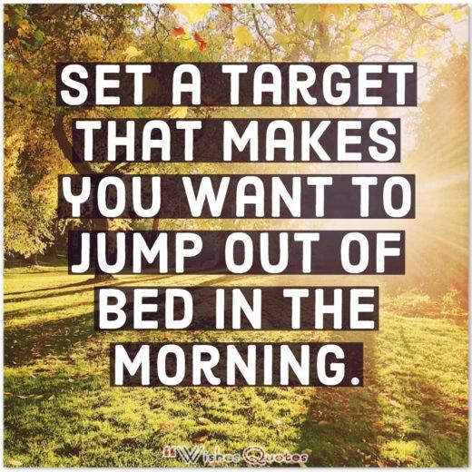 Good Morning Quotes - Set a target that makes you want to jump out of bed in the morning.