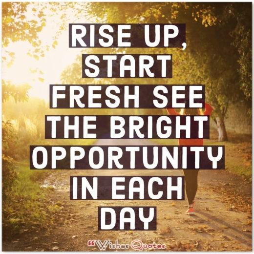 Good Morning Quotes - Rise up, start fresh see the bright opportunity in each day.