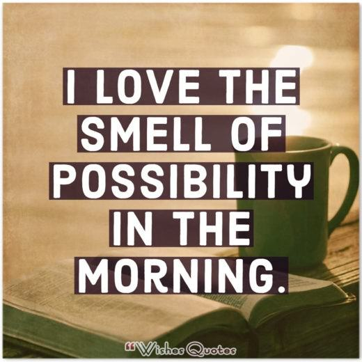 Good Morning Quotes - I love the smell of possibility in the morning.