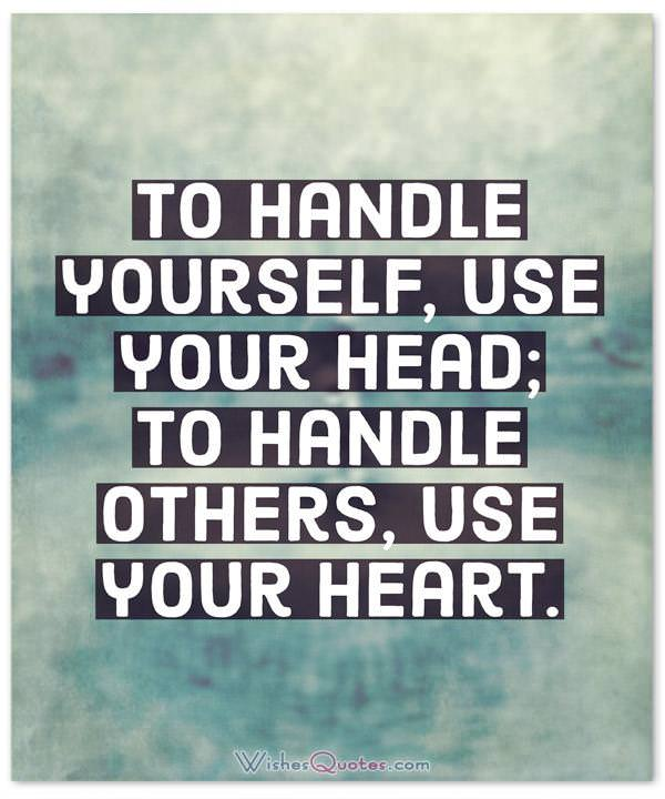 Leadership Quotes: To handle yourself, use your head; to handle others, use your heart.