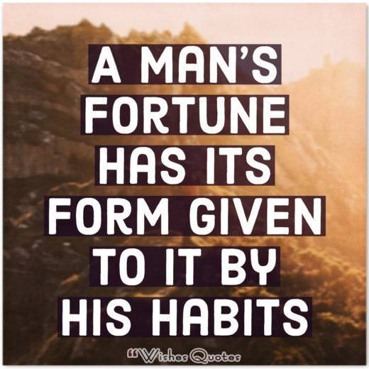 A Mans Fortune Has Its Form Given To It By His Habits