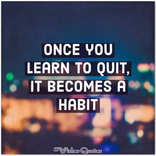 Once You Learn To Quit It Becomes A Habit