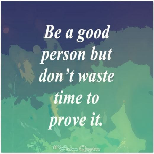 Quote of the Day – Be a good person but don't waste time to prove it.