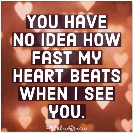 You have no idea how fast my heart beats when I see you.