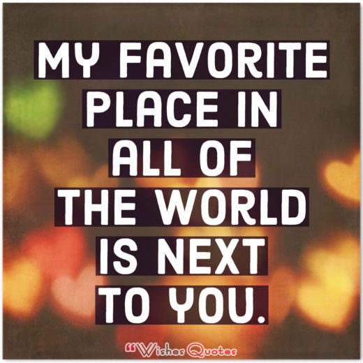 My favorite place in all of the world is next to you.