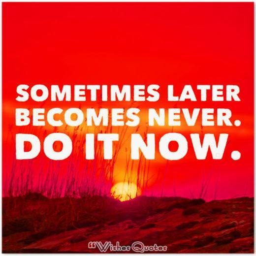 """Sometimes later becomes never. Do it now."""