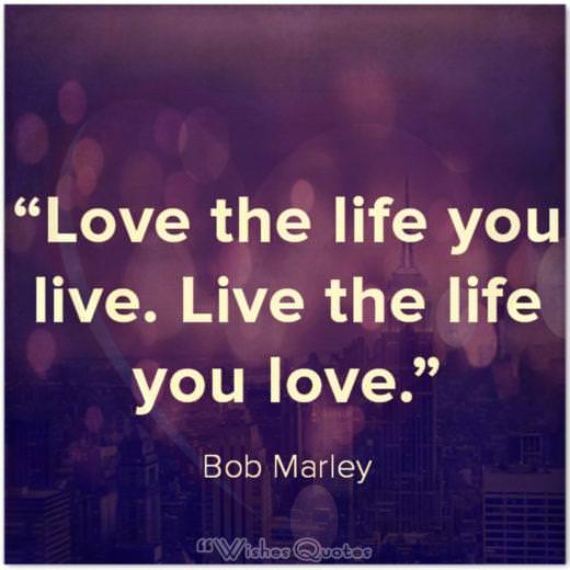 "Quote of the Day: ""Love the life you live. Live the life you love."" – Bob Marley"