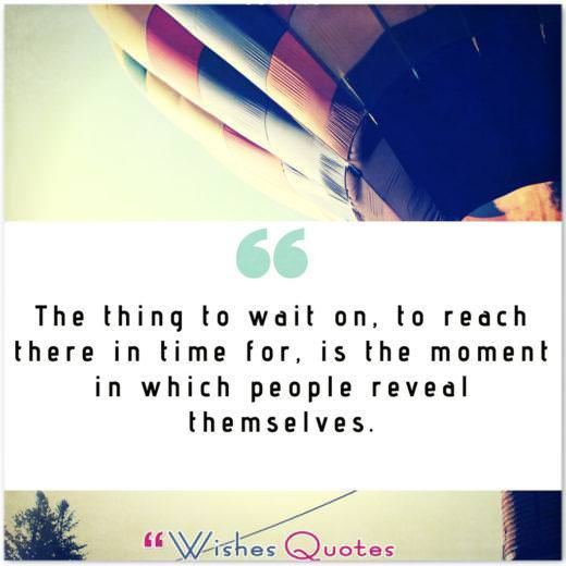 Quote of the Day: The thing to wait on, to reach there in time for, is the moment in which people reveal themselves.