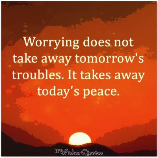 Quote of the Day – Worrying does not take away tomorrow's troubles. It takes away today's peace.
