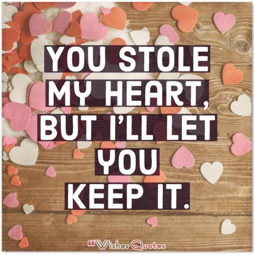 You stole my heart, but I'll let you keep it.
