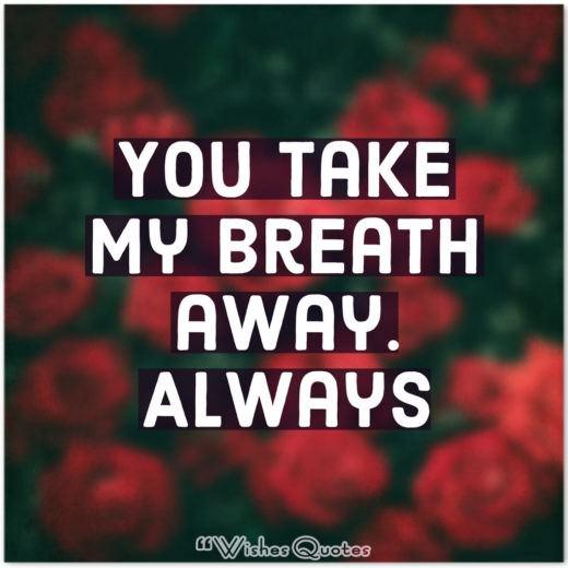 You take my breath away. Always.
