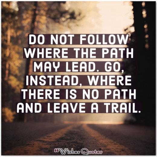 Do not follow where the path may lead. Go, instead, where there is no path and leave a trail.