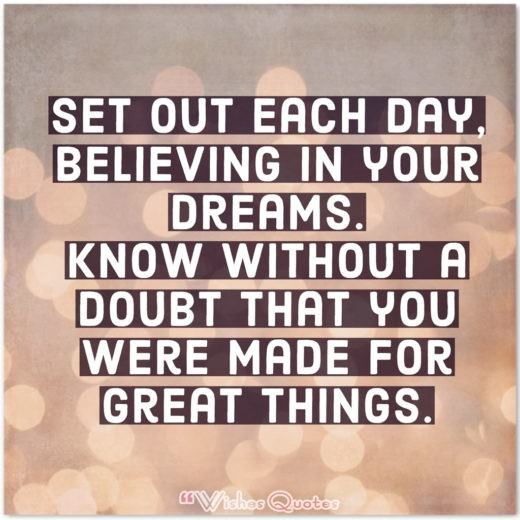 High School Graduation Messages and Quotes - Set out each day, believing in your dreams. Know without a doubt that you were made for great things.
