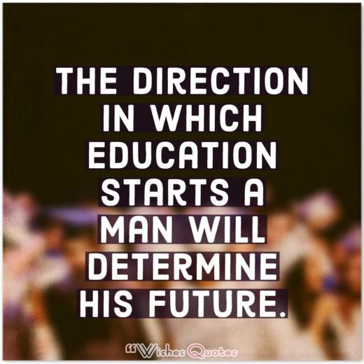 High School Graduation Messages and Quotes - The direction in which education starts a man will determine his future.