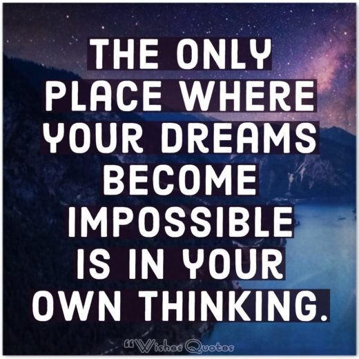 The only place where your dreams become impossible is in your own thinking. By Robert H Shuller