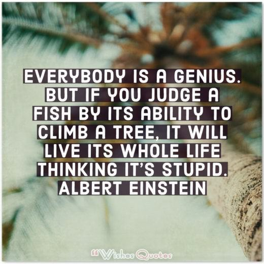 Everybody is a genius. But if you judge a fish by its ability to climb a tree, it will live its whole life thinking it's stupid. - By Albert Einstein