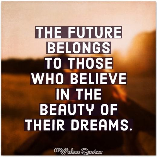 College Graduation Messages, Wishes, Cards and Quotes - The future belongs to those who believe in the beauty of their dreams.